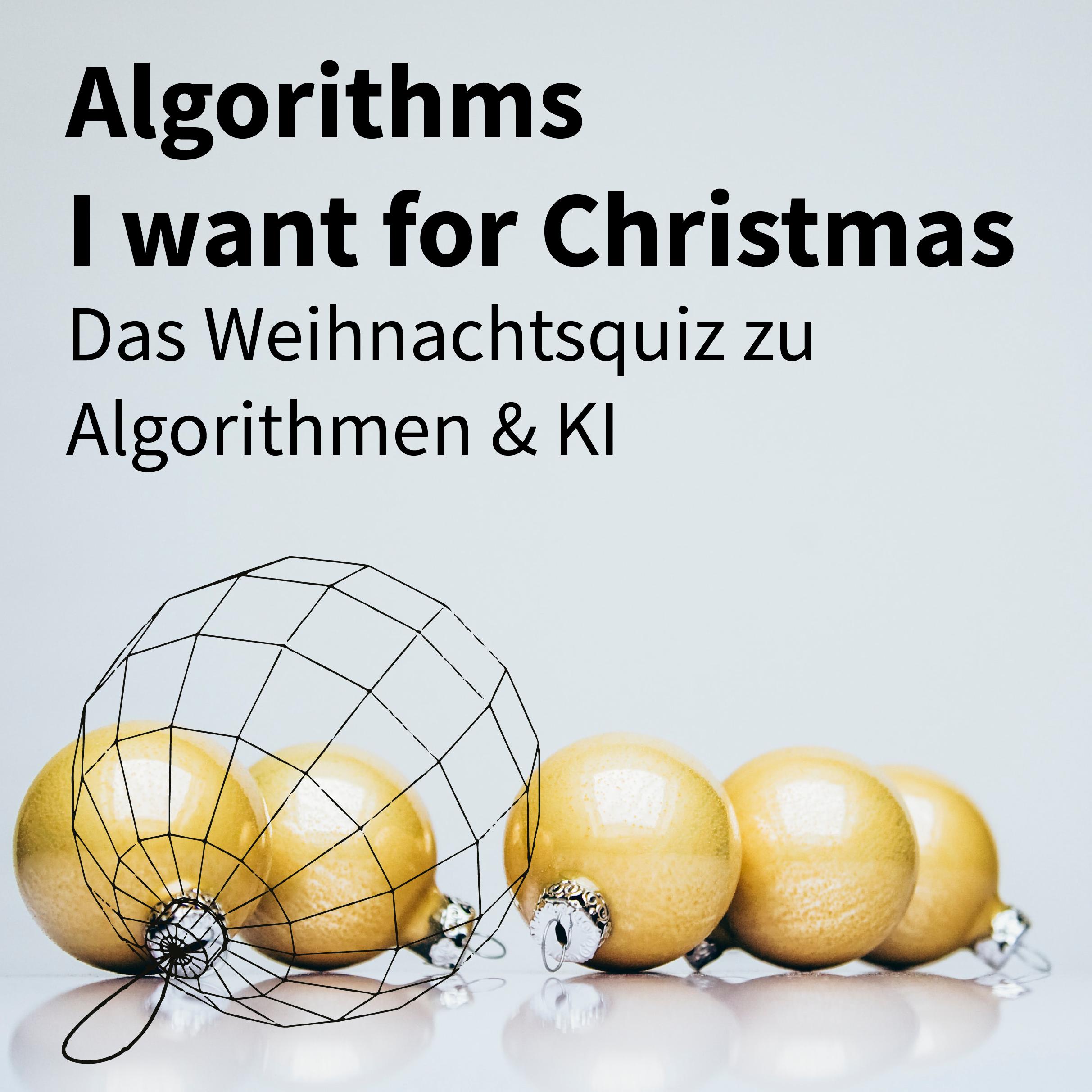 5 Goldene Christbaumkugeln und eine als Grafik-Netz dazu der Text Algorithms I want for Christmas Das Weihnachtsquiz zu Algorithmen & KI